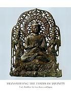 Transmitting the forms of divinity : early Buddhist art from Korea and Japan ; [this volume accompanies the Exhibition Transmitting the Forms of Divinity: Early Buddhist Art from Korea and Japan, presented at Japan Society Gallery, New York, form April 9 through June 22, 2003]
