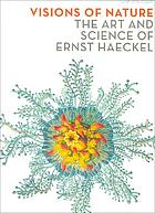 Visions of nature : the art and science of Ernst Haeckel