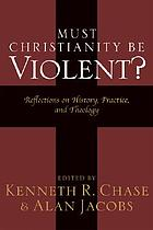 Must Christianity be violent? : reflections on history, practice, and theologyChristian peace in a violent world