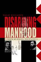 Disarming manhood : roots of ethical resistance