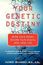Your genetic destiny : know your genes, secure your health, and save your life