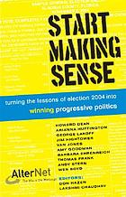 Start making sense : turning the lessons of election 2004 into winning progressive politics