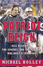 Patriot reign : the genius of Bill Belichick and the building of a dynasty
