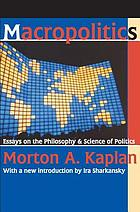 Macropolitics; selected essays on the philosophy and science of politics