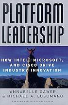 Platform leadership : how Intel, Microsoft, and Cisco drive industry innovation