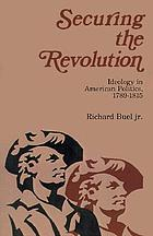 Securing the revolution; ideology in American politics, 1789-1815