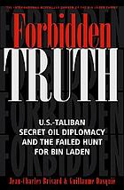 Forbidden truth : U.S.-Taliban secret oil diplomacy and the failed hunt for Bin Laden
