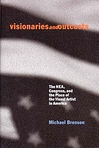 Visionaries and outcasts : the NEA, Congress, and the place of the visual artist in America