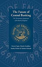 The future of central banking : the tercentenary symposium of the Bank of England