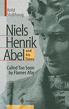 Niels Henrik Abel and his times : called too soon by flames afar