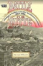 The battle for Butte : mining and politics on the northern frontier, 1864-1906