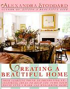 Creating a beautiful home : from starting fresh to freshening up : inspiring ideas to help you turn your house into a warm and welcoming home