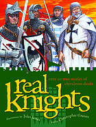 Real knights : over 20 true stories of battle and adventure