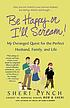 Be happy or I'll scream! : my deranged quest for the perfect husband, family, and life