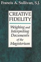 Creative fidelity : weighing and interpreting documents of the magisterium