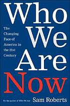 Who we are now : the changing face of America in the 21st centuryWho we are now : the changing face of America in the twenty-first century