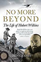 No more beyond : the life of Hubert Wilkins