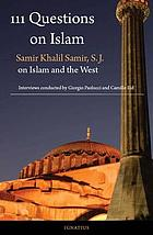 111 questions on Islam : Samir Khalil Samir, S.J. on Islam and the West : a series of interviews conducted by Giorgio Paolucci and Camille Eid
