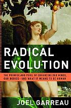 Radical evolution : the promise and peril of enhancing our minds, our bodies-- and what it means to be human
