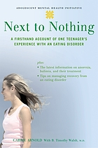 Next to nothing : a firsthand account of one teenager's experience with an eating disorder
