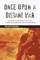 Once upon a distant war : David Halberstam, Neil Sheehan, Peter Arnett - young war correspondents and their early Vietnam battles
