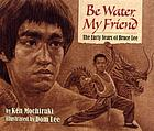 Be water, my friend : the early years of Bruce Lee