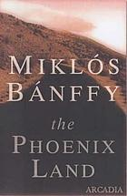 The phoenix land : the memoirs of Count Miklós Bánffy, including Emlékeimböl - From my memories and Huszonöt Ev (1945) -Twenty-five years (1945)