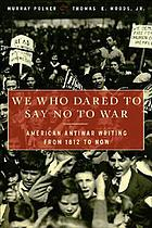 We who dared to say no to war : American antiwar writing from 1812 to now