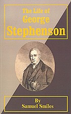 The life of George Stephenson and of his son Robert Stephenson; comprising also a history of the invention and introduction of the railway locomotive