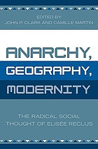 Anarchy, geography, modernity : the radical social thought of Elisée Reclus