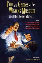 Fun and games at the Whacks Museum and other horror stories : from Alfred Hitchcock mystery magazine and Ellery Queen's mystery magazine