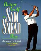 Better golf the Sam Snead way : the lessons I've learned