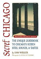 Secret Chicago the unique guidebook to Chicago's hidden sites, sounds, & tastes