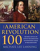 The American Revolution 100 : the people, battles, and events of the American war for independence, ranked by their significance