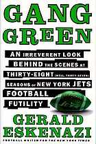 Gang green : an irreverent look behind the scenes at thirty-eight (well, thirty-seven) seasons of New York Jets football futility