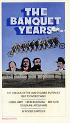 The banquet years : the origins of the avant garde in France, 1885 to World War I : Alfred Jarry, Henri Rousseau, Erik Satie, Guillaume Apollinaire
