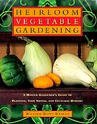 Heirloom vegetable gardening : a master gardener's guide to planting, growing, seed saving, and cultural history