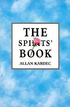The spirits' book : containing the principles of spiritist doctrine on the immortality of the soul; the nature of spirits and their relations with men; the moral law; the present life, the future life, and the destiny of the human race. According to the teachings of spirits of high degree, transmitted through various mediums