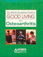 The Arthritis Foundation's guide to good living with osteoarthritis