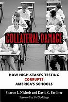 Collateral damage : how high-stakes testing corrupts America's schools
