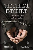 The ethical executive : avoiding the traps of the unethical workplace