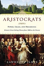 Aristocrats : power, grace, and decadence : Britain's great ruling classes from 1066 to the present