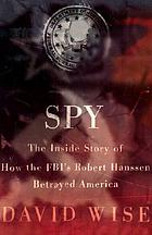 Spy : the inside story of how the FBI's Robert Hanssen betrayed America