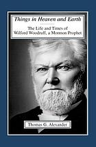 Things in heaven and earth : the life and times of Wilford Woodruff, a Mormon prophet
