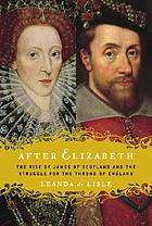 After Elizabeth : the rise of James of Scotland and the struggle for the throne of England