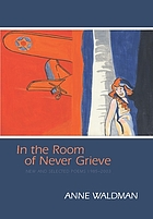 In the room of never grieve : new and selected poems, 1985-2003