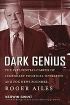 Dark genius : the influential career of legendary political operative and Fox News founder Roger Ailes