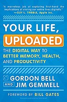 Your life, uploaded : the digital way to better memory, health, and productivity
