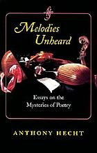 Melodies unheard : essays on the mysteries of poetry