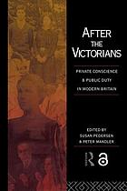 After the Victorians : private conscience and public duty in modern Britain : essays in memory of John CliveAfter the Victorians : private consience and public duty in modern Britain : essays in memory of John Clive